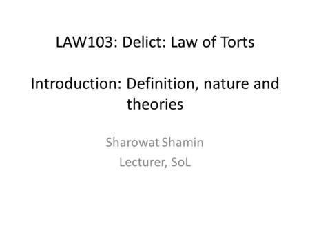 LAW103: Delict: Law of Torts Introduction: Definition, nature and theories Sharowat Shamin Lecturer, SoL.