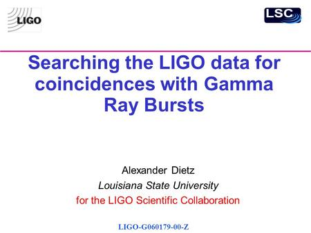 Searching the LIGO data for coincidences with Gamma Ray Bursts Alexander Dietz Louisiana State University for the LIGO Scientific Collaboration LIGO-G060179-00-Z.