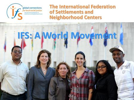 IFS: A World Movement The International Federation of Settlements and Neighborhood Centers.