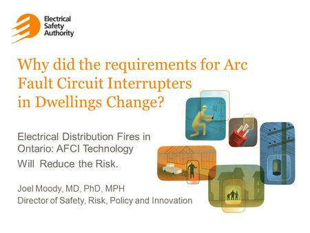 Joel Moody, MD, PhD, MPH Director of Safety, Risk, Policy and Innovation Why did the requirements for Arc Fault Circuit Interrupters in Dwellings Change?