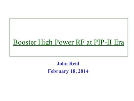 Booster High Power RF at PIP-II Era John Reid February 18, 2014.