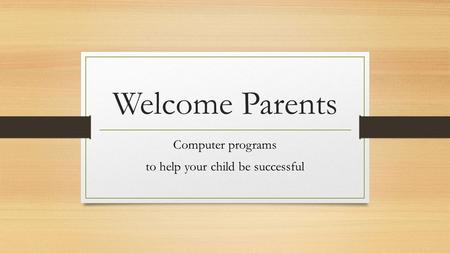 Welcome Parents Computer programs to help your child be successful.