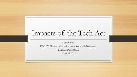 Impacts of the Tech Act Kayla Simons EDU 620: Meeting Individual Students Needs with Technology Professor David Quinn March 23, 2015.