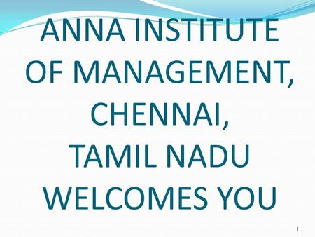 1 ANNA INSTITUTE OF MANAGEMENT, CHENNAI, TAMIL NADU WELCOMES YOU.