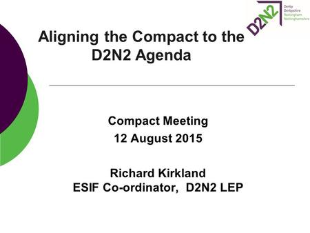 Aligning the Compact to the D2N2 Agenda Compact Meeting 12 August 2015 Richard Kirkland ESIF Co-ordinator, D2N2 LEP.