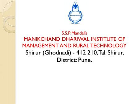 S.S.P. Mandal's MANIKCHAND DHARIWAL INSTITUTE OF MANAGEMENT AND RURAL TECHNOLOGY Shirur (Ghodnadi) - 412 210, Tal: Shirur, District: Pune.