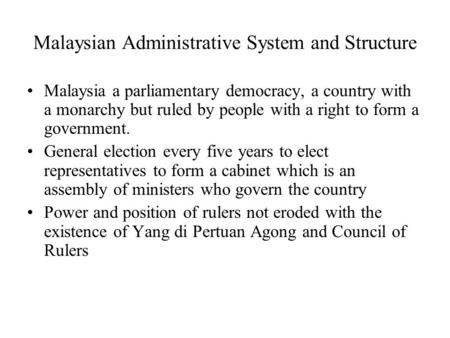 Malaysian Administrative System and Structure Malaysia a parliamentary democracy, a country with a monarchy but ruled by people with a right to form a.