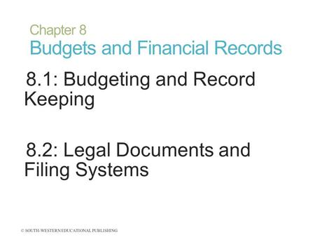 Chapter 8 Budgets and Financial Records 8.1: Budgeting and Record Keeping 8.2: Legal Documents and Filing Systems © SOUTH-WESTERN EDUCATIONAL PUBLISHING.