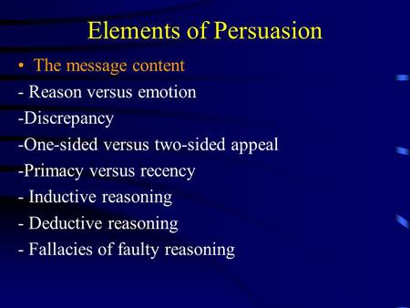 Elements of Persuasion The message content - Reason versus emotion -Discrepancy -One-sided versus two-sided appeal -Primacy versus recency - Inductive.