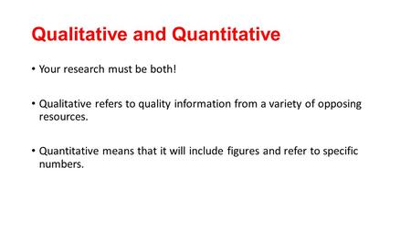 Qualitative and Quantitative Your research must be both! Qualitative refers to quality information from a variety of opposing resources. Quantitative means.