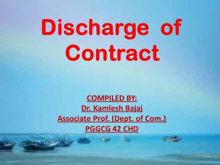 Discharge of Contract COMPILED BY: Dr. Kamlesh Bajaj Associate Prof. (Dept. of Com.) PGGCG 42 CHD.