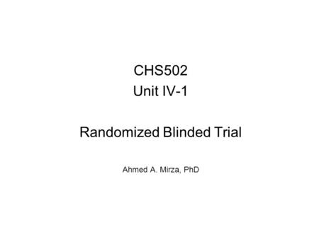 CHS502 Unit IV-1 Randomized Blinded Trial Ahmed A. Mirza, PhD.