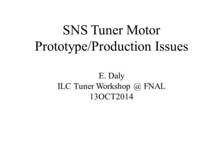 SNS Tuner Motor Prototype/Production Issues E. Daly ILC Tuner FNAL 13OCT2014.