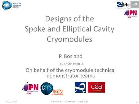 11/12/2013P. Bosland - AD-retreat - Lund 2013 1 Designs of the Spoke and Elliptical Cavity Cryomodules P. Bosland CEA/Saclay IRFU On behalf of the cryomodule.