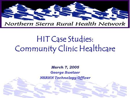 HIT Case Studies: Community Clinic Healthcare March 7, 2005 George Swetzer NSRHN Technology Officer.