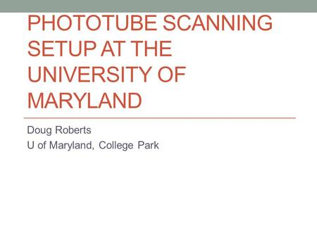PHOTOTUBE SCANNING SETUP AT THE UNIVERSITY OF MARYLAND Doug Roberts U of Maryland, College Park.