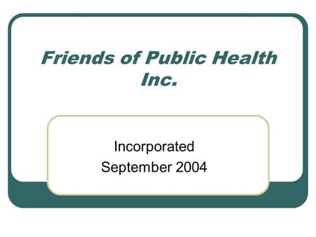 Friends of Public Health Inc. Incorporated September 2004.