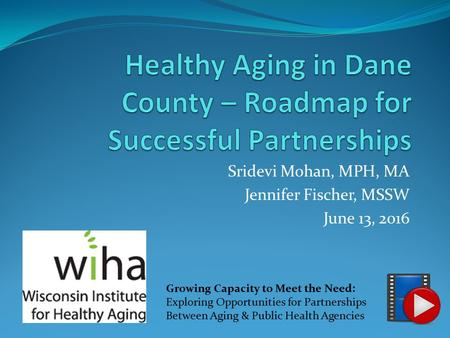 Sridevi Mohan, MPH, MA Jennifer Fischer, MSSW June 13, 2016 Growing Capacity to Meet the Need: Exploring Opportunities for Partnerships Between Aging &