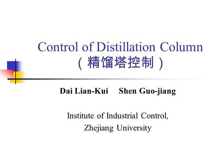 Control of Distillation Column (精馏塔控制) Dai Lian-Kui Shen Guo-jiang Institute of Industrial Control, Zhejiang University.