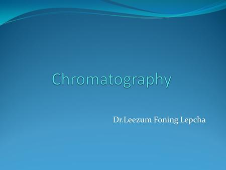 Dr.Leezum Foning Lepcha. Chromatography Chromatography (from Greek chroma color and graphein to write) is the collective term for a set of laboratory.