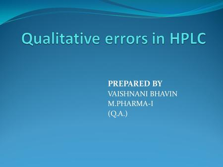 PREPARED BY VAISHNANI BHAVIN M.PHARMA-I (Q.A.). Qualitative error sources in HPLC: Poor separation power. Some special substances from the samples can.