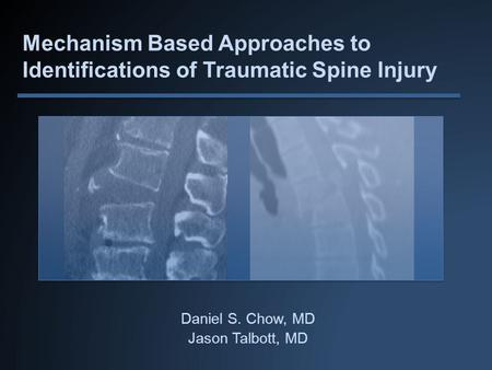 Mechanism Based Approaches to Identifications of Traumatic Spine Injury Daniel S. Chow, MD Jason Talbott, MD.