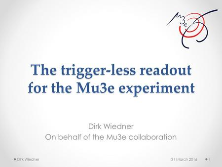The trigger-less readout for the Mu3e experiment Dirk Wiedner On behalf of the Mu3e collaboration 31 March 20161Dirk Wiedner.
