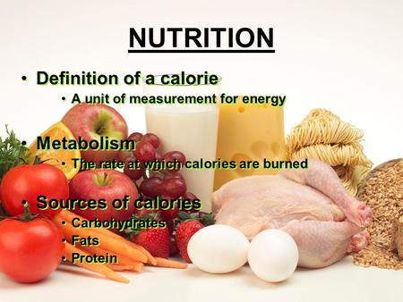 NUTRITION Definition of a calorie A unit of measurement for energy Metabolism The rate at which calories are burned Sources of calories Carbohydrates.