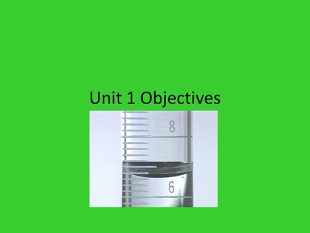 Unit 1 Objectives. The student will be able to: 1.Recognize, understand, and estimate the size of common metric units. 2.Convert from one metric prefix.