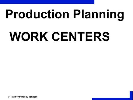  Tata consultancy services Production Planning WORK CENTERS.