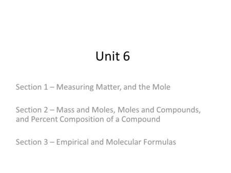 Unit 6 Section 1 – Measuring Matter, and the Mole Section 2 – Mass and Moles, Moles and Compounds, and Percent Composition of a Compound Section 3 – Empirical.