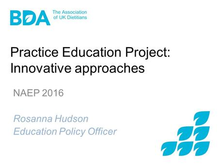 Practice Education Project: Innovative approaches NAEP 2016 Rosanna Hudson Education Policy Officer.