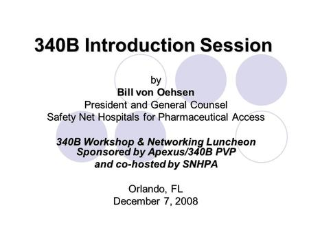 340B Introduction Session by Bill von Oehsen President and General Counsel Safety Net Hospitals for Pharmaceutical Access 340B Workshop & Networking Luncheon.