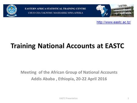 Training National Accounts at EASTC Meeting of the African Group of National Accounts Addis Ababa, Ethiopia, 20-22 April 2016 EASTC Presentation1
