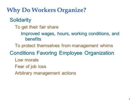 1 Why Do Workers Organize? Solidarity To get their fair share Improved wages, hours, working conditions, and benefits To protect themselves from management.