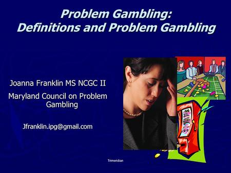 Trimeridian Problem Gambling: Definitions and Problem Gambling Joanna Franklin MS NCGC II Maryland Council on Problem Gambling