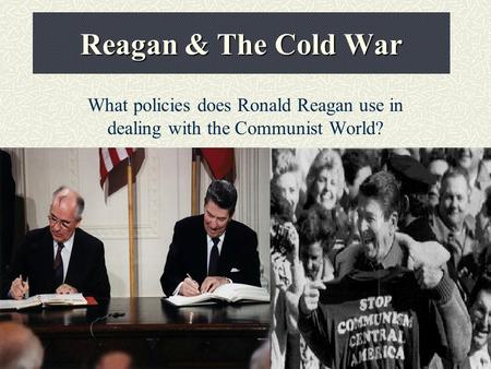Reagan & The Cold War What policies does Ronald Reagan use in dealing with the Communist World?