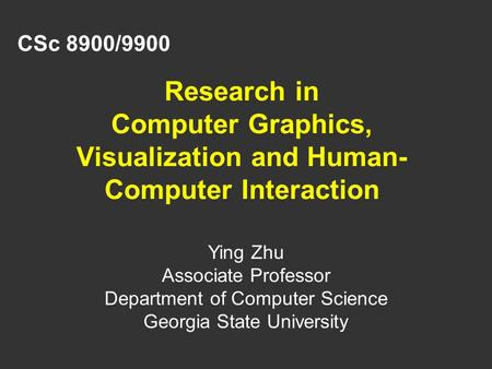 Research in Computer Graphics, Visualization and Human- Computer Interaction CSc 8900/9900 Ying Zhu Associate Professor Department of Computer Science.