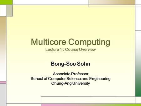 Multicore Computing Lecture 1 : Course Overview Bong-Soo Sohn Associate Professor School of Computer Science and Engineering Chung-Ang University.