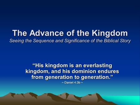 "The Advance of the Kingdom Seeing the Sequence and Significance of the Biblical Story ""His kingdom is an everlasting kingdom, and his dominion endures."