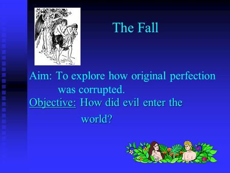 Aim: To explore how original perfection was corrupted. Objective: How did evil enter the world? world? The Fall.