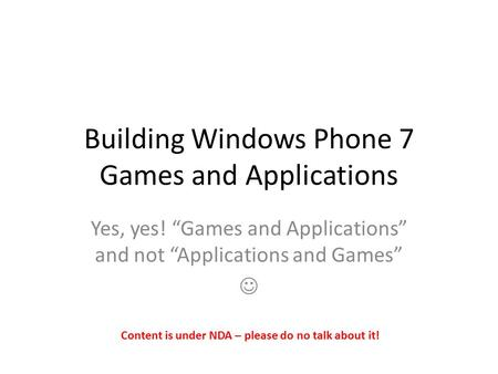 "Building Windows Phone 7 Games and Applications Yes, yes! ""Games and Applications"" and not ""Applications and Games"" Content is under NDA – please do no."