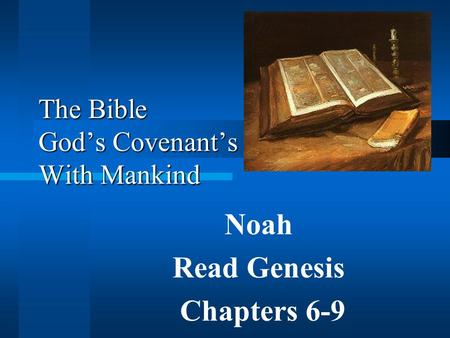 © 2003 Daniel E. Mayne, Sr., M.A. © Daniel E. Mayne, Sr., M.A. The Bible God's Covenant's With Mankind Noah Read Genesis Chapters 6-9.
