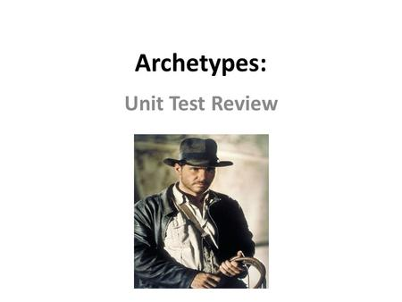 Archetypes: Unit Test Review Archetypes Archetypes apply to all of us: across cultures, generations, time, location, etc. This makes them…. UNIVERSAL.