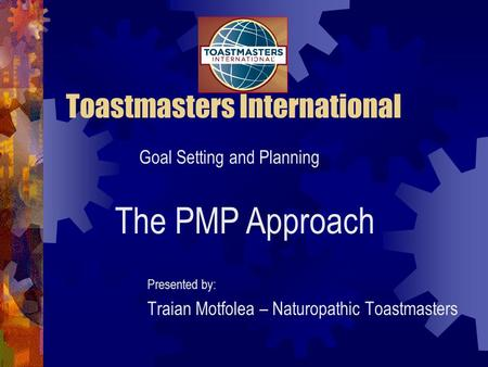Toastmasters International Presented by: Traian Motfolea – Naturopathic Toastmasters Goal Setting and Planning The PMP Approach.