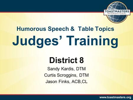 Humorous Speech & Table Topics Judges' Training District 8 Sandy Kardis, DTM Curtis Scroggins, DTM Jason Finks, ACB,CL.