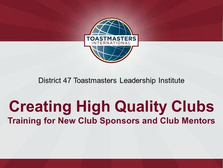 District 47 Toastmasters Leadership Institute Creating High Quality Clubs Training for New Club Sponsors and Club Mentors.