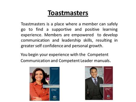 Toastmasters Toastmasters is a place where a member can safely go to find a supportive and positive learning experience. Members are empowered to develop.