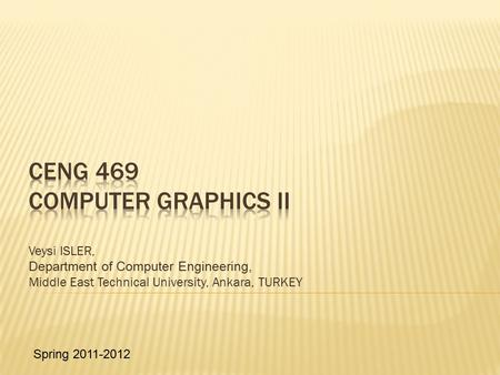 Veysi ISLER, Department of Computer Engineering, Middle East Technical University, Ankara, TURKEY Spring 2011-2012.