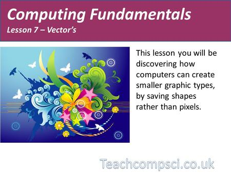 Computing Fundamentals Lesson 7 – Vector's This lesson you will be discovering how computers can create smaller graphic types, by saving shapes rather.